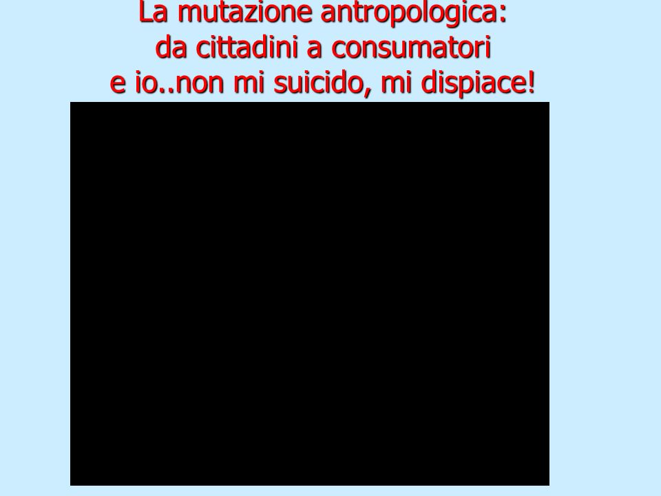 La mutazione antropologica: da cittadini a consumatori e io