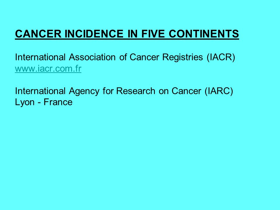 CANCER INCIDENCE IN FIVE CONTINENTS International Association of Cancer Registries (IACR) www.iacr.com.fr International Agency for Research on Cancer (IARC) Lyon - France