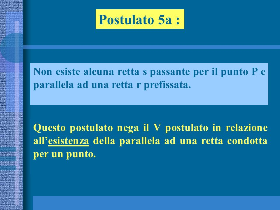 Postulato 5a :Non esiste alcuna retta s passante per il punto P e parallela ad una retta r prefissata.