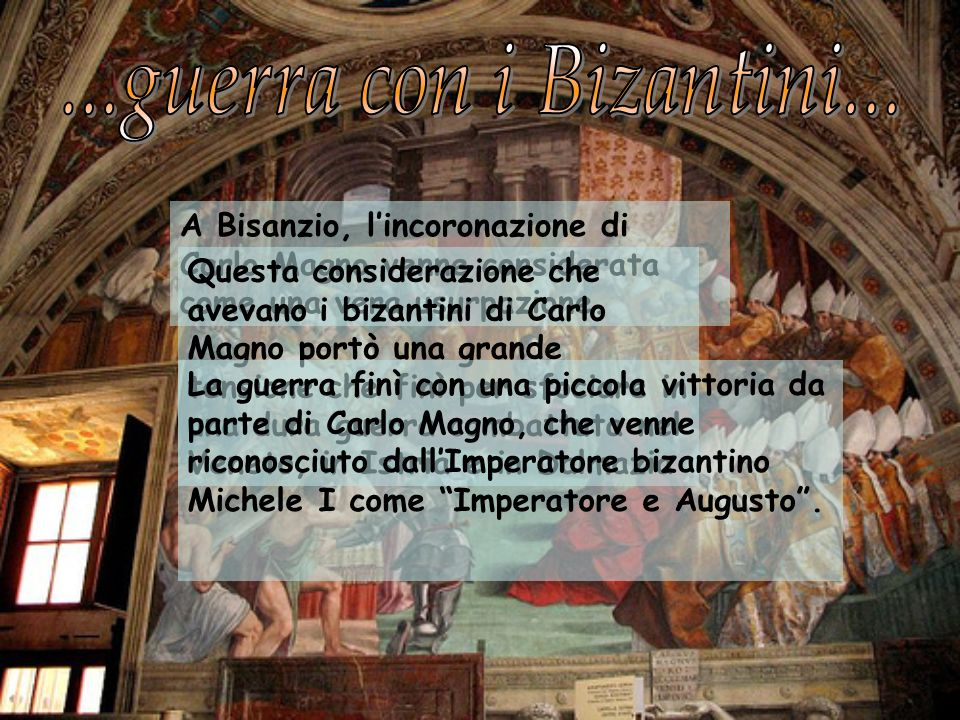 ...guerra con i Bizantini... A Bisanzio, l'incoronazione di Carlo Magno venne considerata come una vera usurpazione.