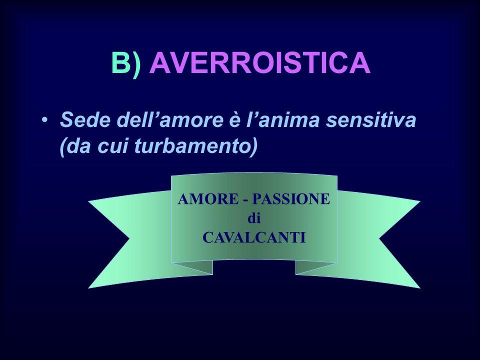 B) AVERROISTICA Sede dell'amore è l'anima sensitiva (da cui turbamento) AMORE - PASSIONE.