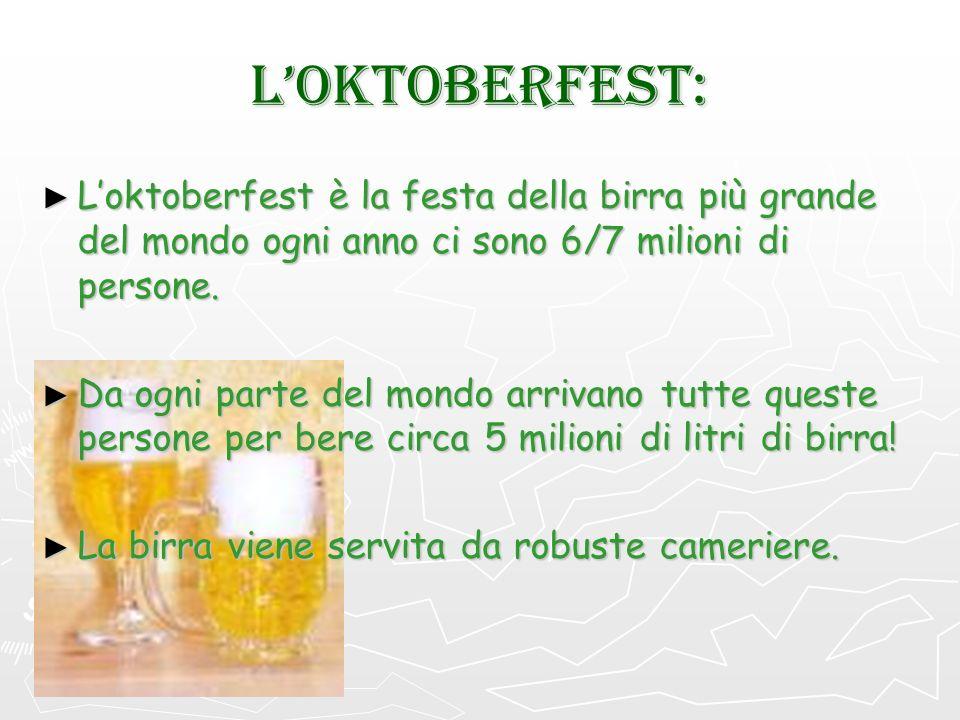L'OKTOBERFEST: L'oktoberfest è la festa della birra più grande del mondo ogni anno ci sono 6/7 milioni di persone.