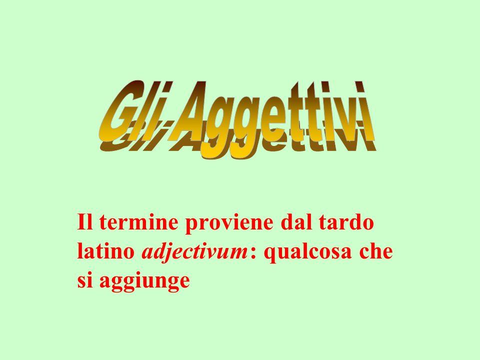 Gli Aggettivi Il termine proviene dal tardo latino adjectivum: qualcosa che si aggiunge