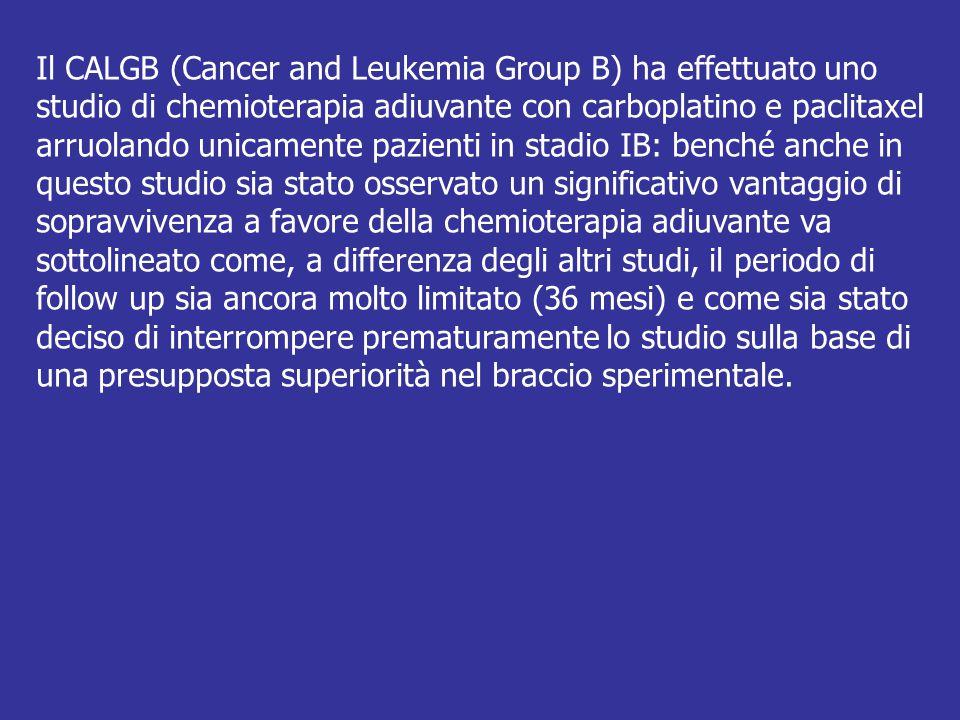 Il CALGB (Cancer and Leukemia Group B) ha effettuato uno studio di chemioterapia adiuvante con carboplatino e paclitaxel arruolando unicamente pazienti in stadio IB: benché anche in questo studio sia stato osservato un significativo vantaggio di sopravvivenza a favore della chemioterapia adiuvante va sottolineato come, a differenza degli altri studi, il periodo di follow up sia ancora molto limitato (36 mesi) e come sia stato deciso di interrompere prematuramente lo studio sulla base di una presupposta superiorità nel braccio sperimentale.