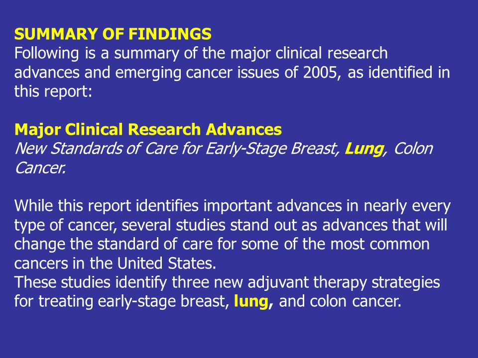 SUMMARY OF FINDINGS Following is a summary of the major clinical research advances and emerging cancer issues of 2005, as identified in this report:
