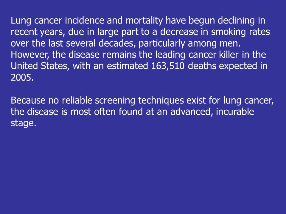 Lung cancer incidence and mortality have begun declining in recent years, due in large part to a decrease in smoking rates over the last several decades, particularly among men. However, the disease remains the leading cancer killer in the United States, with an estimated 163,510 deaths expected in 2005.