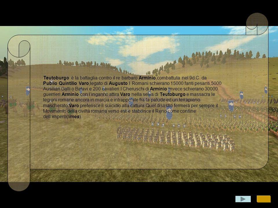 Teutoburgo: è la battaglia contro il re barbaro Arminio,combattuta nel 9d.C. da