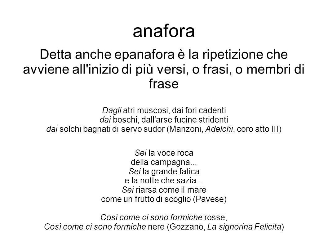 anafora Detta anche epanafora è la ripetizione che avviene all inizio di più versi, o frasi, o membri di frase.