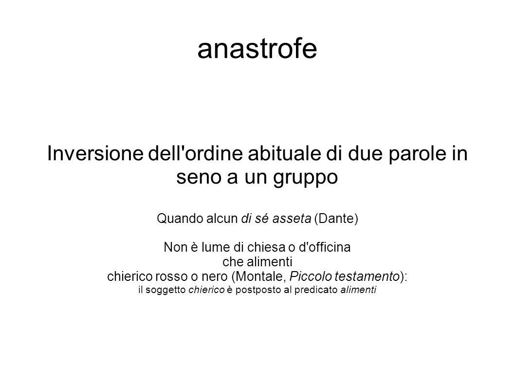 anastrofe Inversione dell ordine abituale di due parole in seno a un gruppo. Quando alcun di sé asseta (Dante)