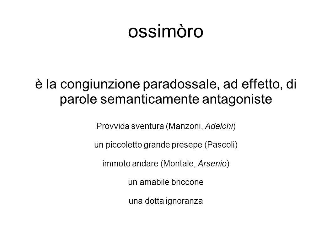 ossimòro è la congiunzione paradossale, ad effetto, di parole semanticamente antagoniste. Provvida sventura (Manzoni, Adelchi)
