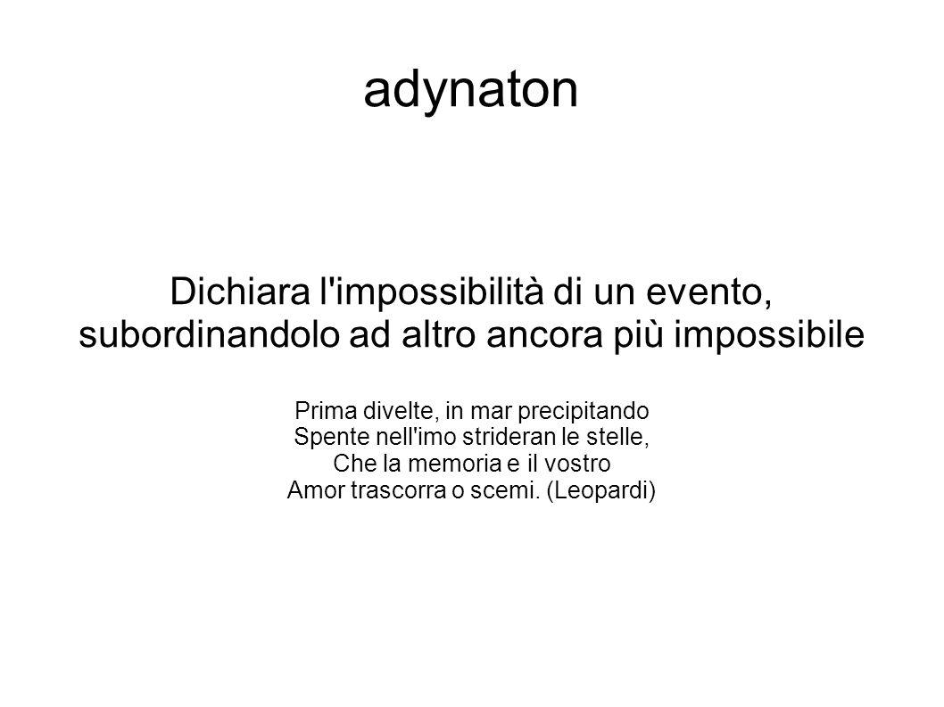 adynaton Dichiara l impossibilità di un evento, subordinandolo ad altro ancora più impossibile. Prima divelte, in mar precipitando.