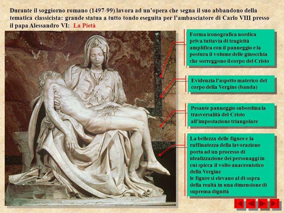 Durante il soggiorno romano (1497-99) lavora ad un'opera che segna il suo abbandono della tematica classicista: grande statua a tutto tondo eseguita per l'ambasciatore di Carlo VIII presso il papa Alessandro VI: La Pietà