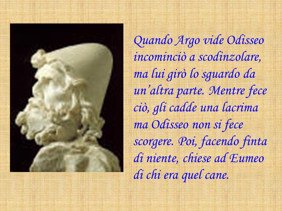Quando Argo vide Odisseo incominciò a scodinzolare, ma lui girò lo sguardo da un'altra parte.