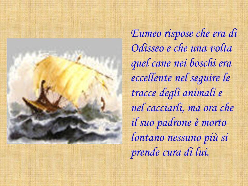 Eumeo rispose che era di Odisseo e che una volta quel cane nei boschi era eccellente nel seguire le tracce degli animali e nel cacciarli, ma ora che il suo padrone è morto lontano nessuno più si prende cura di lui.