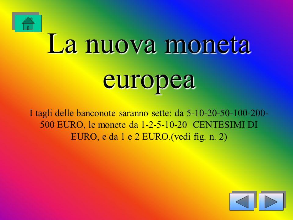 La nuova moneta europea I tagli delle banconote saranno sette: da 5-10-20-50-100-200-500 EURO, le monete da 1-2-5-10-20 CENTESIMI DI EURO, e da 1 e 2 EURO.(vedi fig.