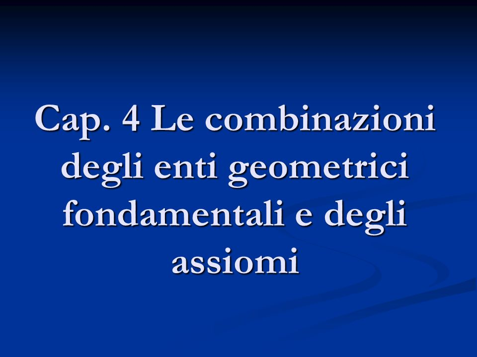 Cap. 4 Le combinazioni degli enti geometrici fondamentali e degli assiomi