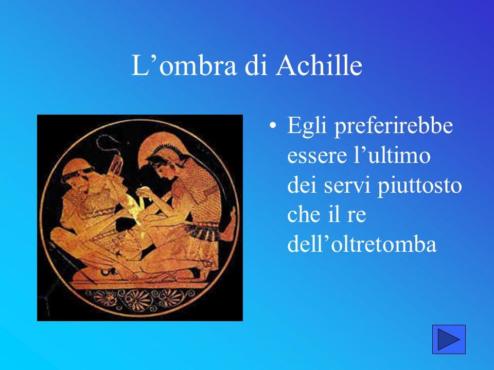 L'ombra di Achille Egli preferirebbe essere l'ultimo dei servi piuttosto che il re dell'oltretomba