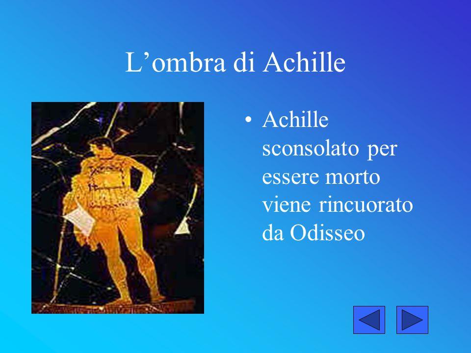 L'ombra di Achille Achille sconsolato per essere morto viene rincuorato da Odisseo