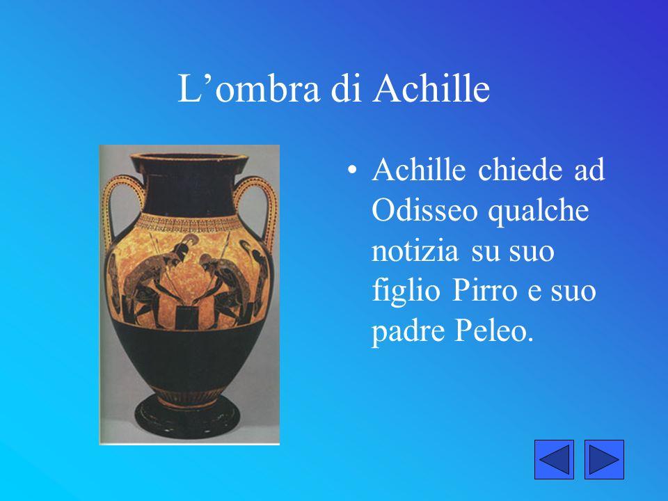 L'ombra di Achille Achille chiede ad Odisseo qualche notizia su suo figlio Pirro e suo padre Peleo.