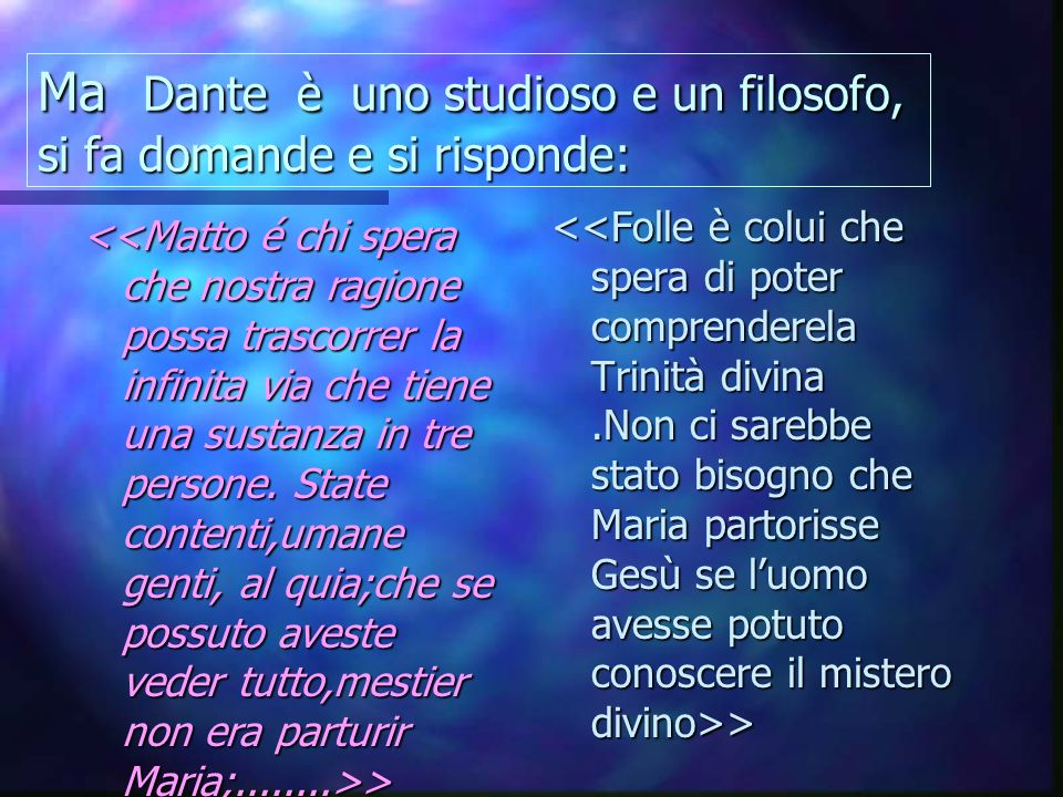 Ma Dante è uno studioso e un filosofo, si fa domande e si risponde: