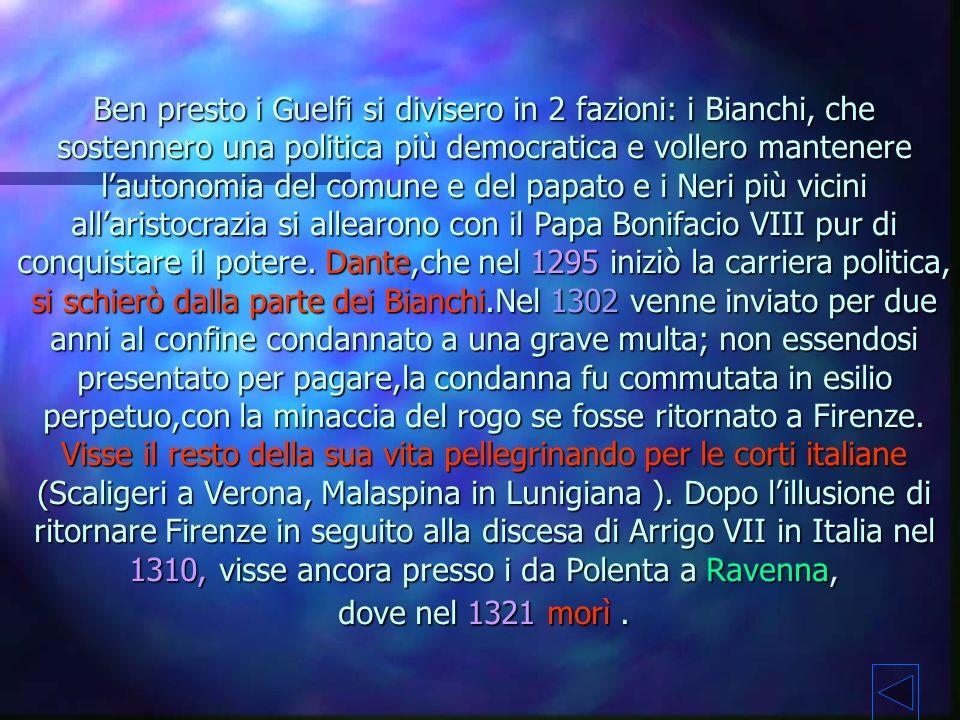 Ben presto i Guelfi si divisero in 2 fazioni: i Bianchi, che sostennero una politica più democratica e vollero mantenere l'autonomia del comune e del papato e i Neri più vicini all'aristocrazia si allearono con il Papa Bonifacio VIII pur di conquistare il potere.