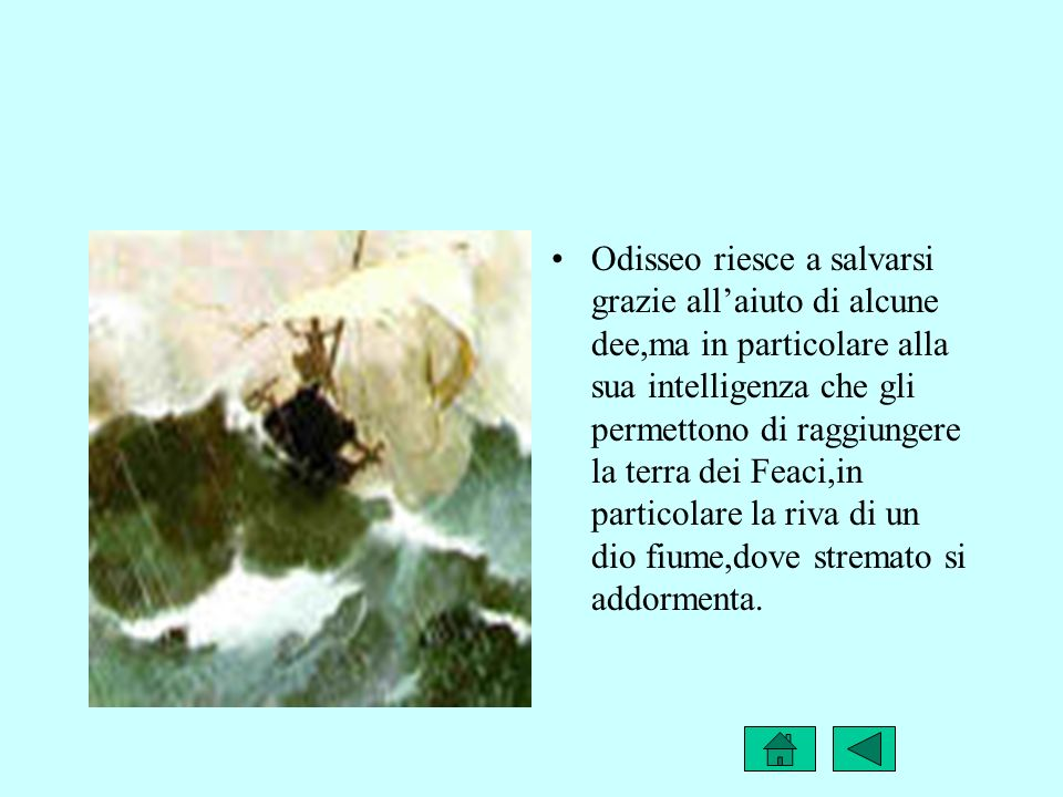 Odisseo riesce a salvarsi grazie all'aiuto di alcune dee,ma in particolare alla sua intelligenza che gli permettono di raggiungere la terra dei Feaci,in particolare la riva di un dio fiume,dove stremato si addormenta.