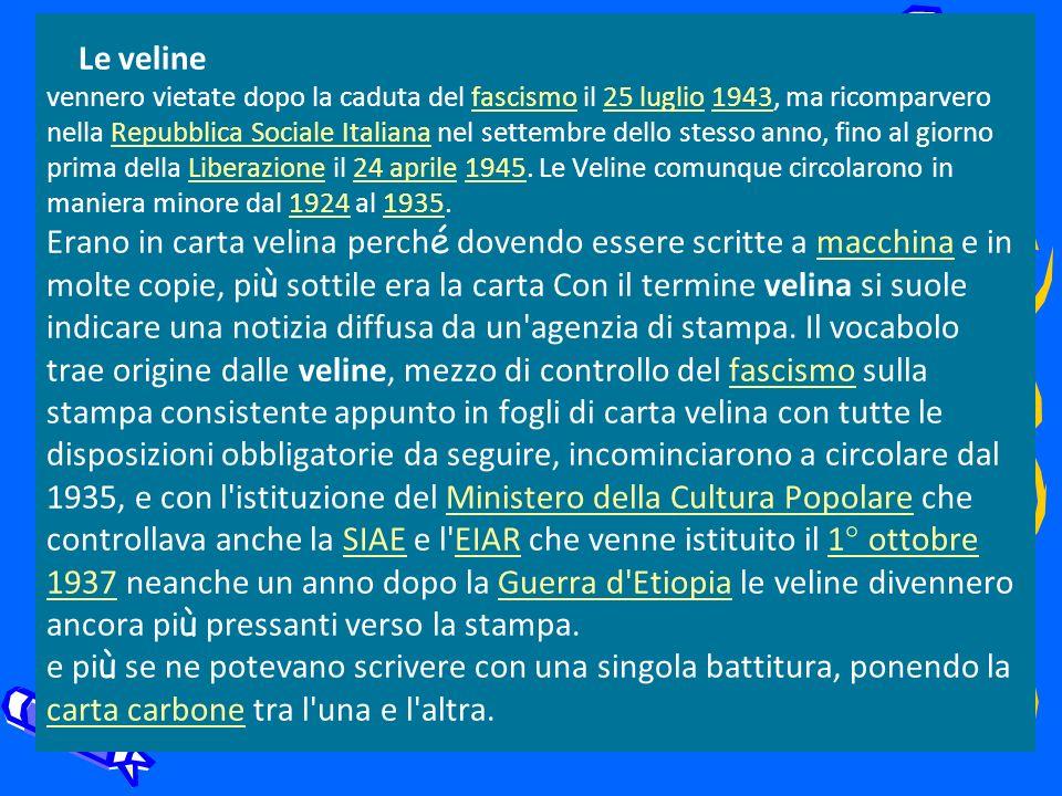 Le veline vennero vietate dopo la caduta del fascismo il 25 luglio 1943, ma ricomparvero nella Repubblica Sociale Italiana nel settembre dello stesso anno, fino al giorno prima della Liberazione il 24 aprile 1945.