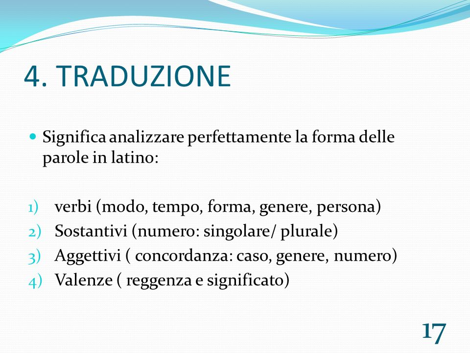 4. TRADUZIONE Significa analizzare perfettamente la forma delle parole in latino: verbi (modo, tempo, forma, genere, persona)
