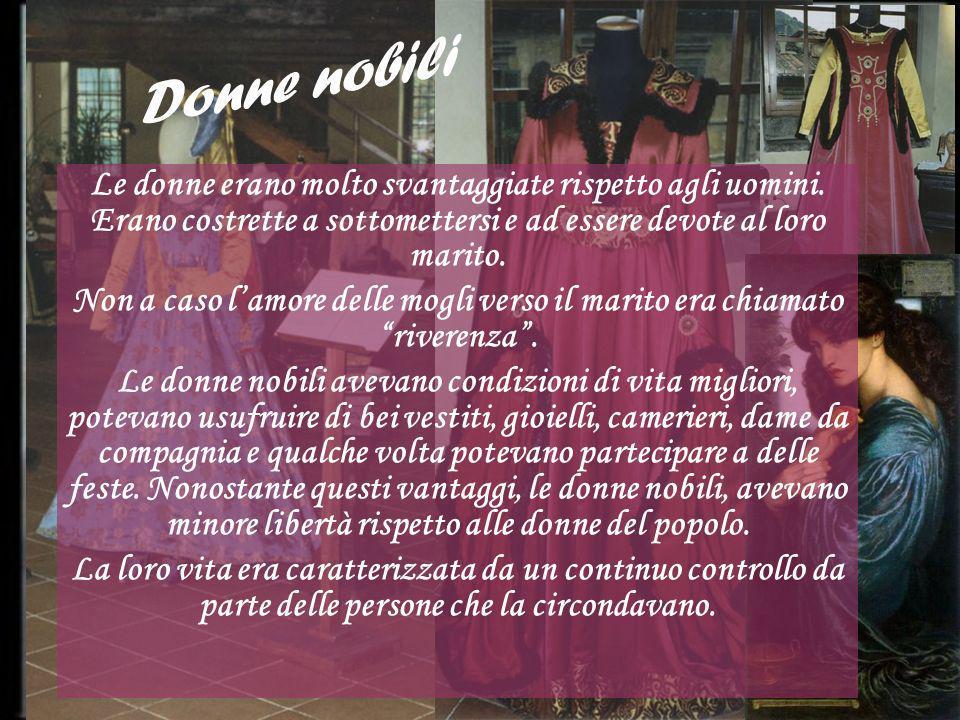 Donne nobili Le donne erano molto svantaggiate rispetto agli uomini. Erano costrette a sottomettersi e ad essere devote al loro marito.