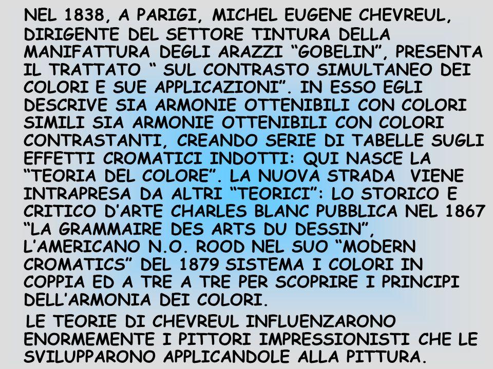 NEL 1838, A PARIGI, MICHEL EUGENE CHEVREUL, DIRIGENTE DEL SETTORE TINTURA DELLA MANIFATTURA DEGLI ARAZZI GOBELIN , PRESENTA IL TRATTATO SUL CONTRASTO SIMULTANEO DEI COLORI E SUE APPLICAZIONI . IN ESSO EGLI DESCRIVE SIA ARMONIE OTTENIBILI CON COLORI SIMILI SIA ARMONIE OTTENIBILI CON COLORI CONTRASTANTI, CREANDO SERIE DI TABELLE SUGLI EFFETTI CROMATICI INDOTTI: QUI NASCE LA TEORIA DEL COLORE . LA NUOVA STRADA VIENE INTRAPRESA DA ALTRI TEORICI : LO STORICO E CRITICO D'ARTE CHARLES BLANC PUBBLICA NEL 1867 LA GRAMMAIRE DES ARTS DU DESSIN , L'AMERICANO N.O. ROOD NEL SUO MODERN CROMATICS DEL 1879 SISTEMA I COLORI IN COPPIA ED A TRE A TRE PER SCOPRIRE I PRINCIPI DELL'ARMONIA DEI COLORI.