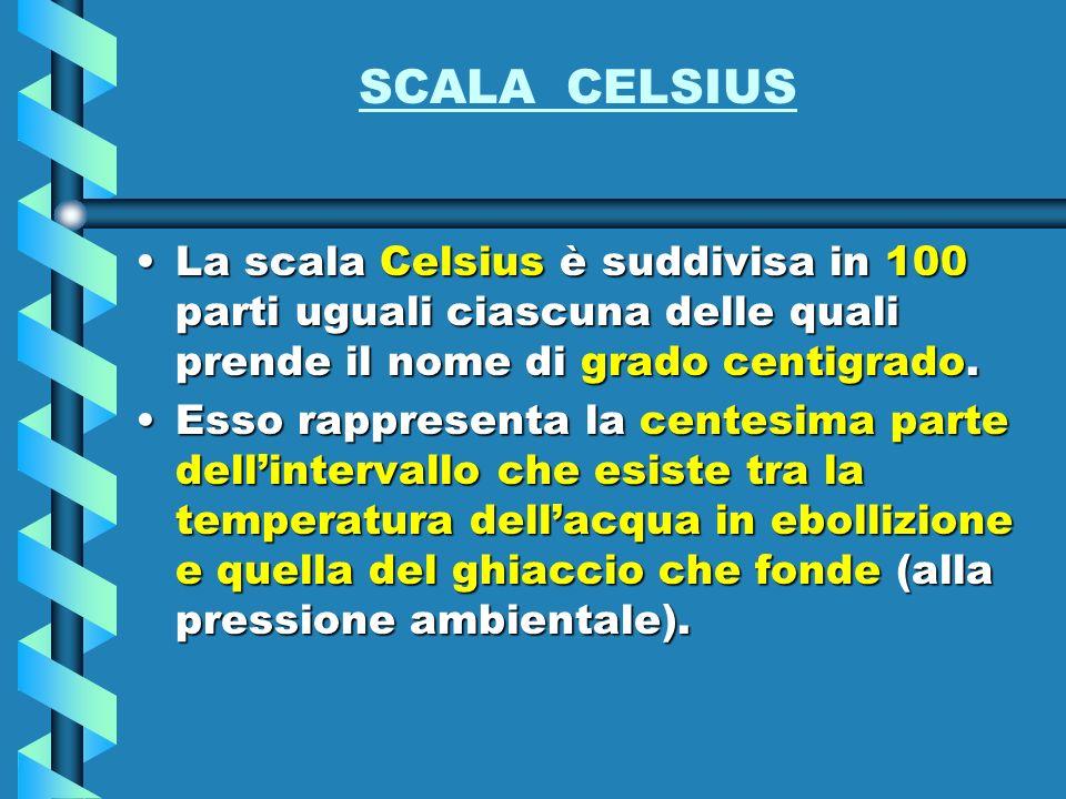 SCALA CELSIUS La scala Celsius è suddivisa in 100 parti uguali ciascuna delle quali prende il nome di grado centigrado.