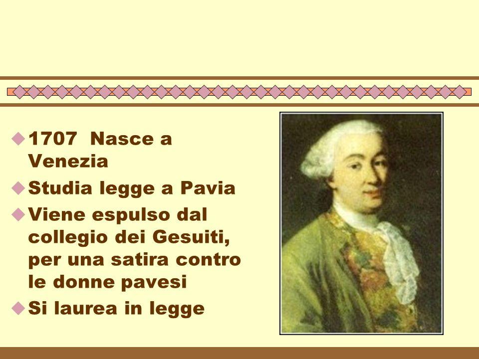 1707 Nasce a Venezia Studia legge a Pavia. Viene espulso dal collegio dei Gesuiti, per una satira contro le donne pavesi.