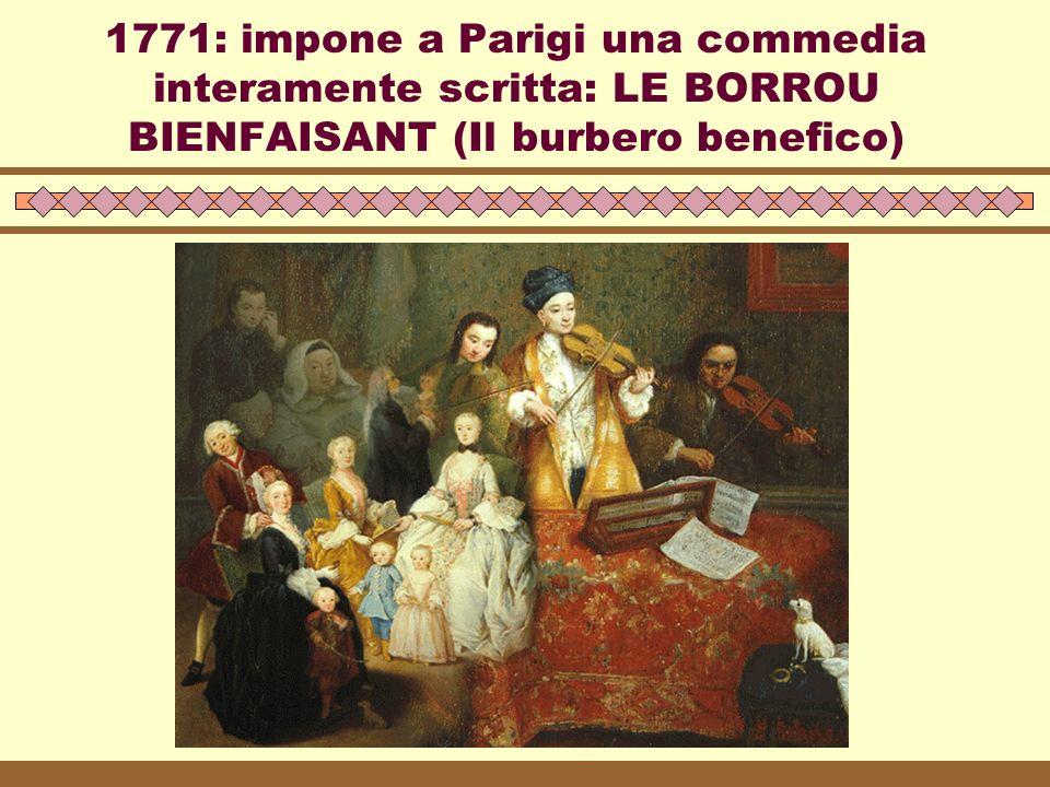 1771: impone a Parigi una commedia interamente scritta: LE BORROU BIENFAISANT (Il burbero benefico)