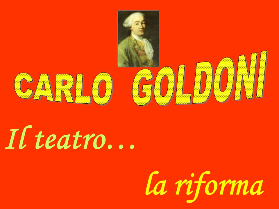 CARLO GOLDONI Il teatro… la riforma