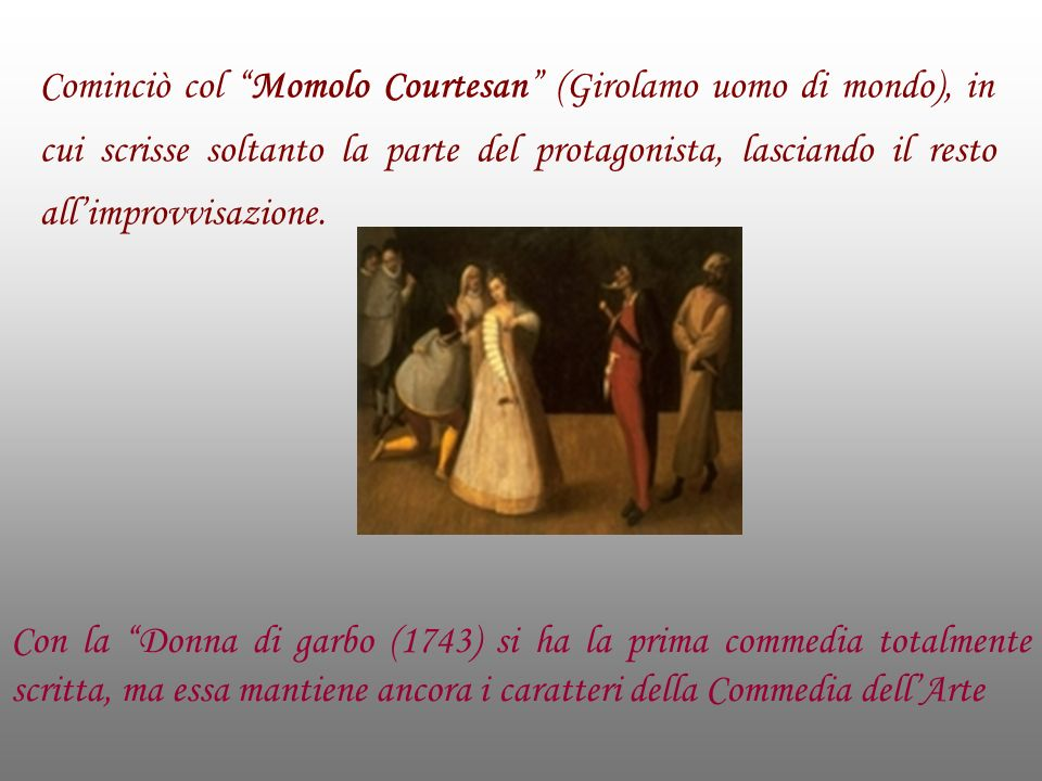 Cominciò col Momolo Courtesan (Girolamo uomo di mondo), in cui scrisse soltanto la parte del protagonista, lasciando il resto all'improvvisazione.