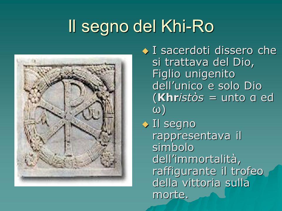 Il segno del Khi-Ro I sacerdoti dissero che si trattava del Dio, Figlio unigenito dell'unico e solo Dio (Khristòs = unto α ed ω)