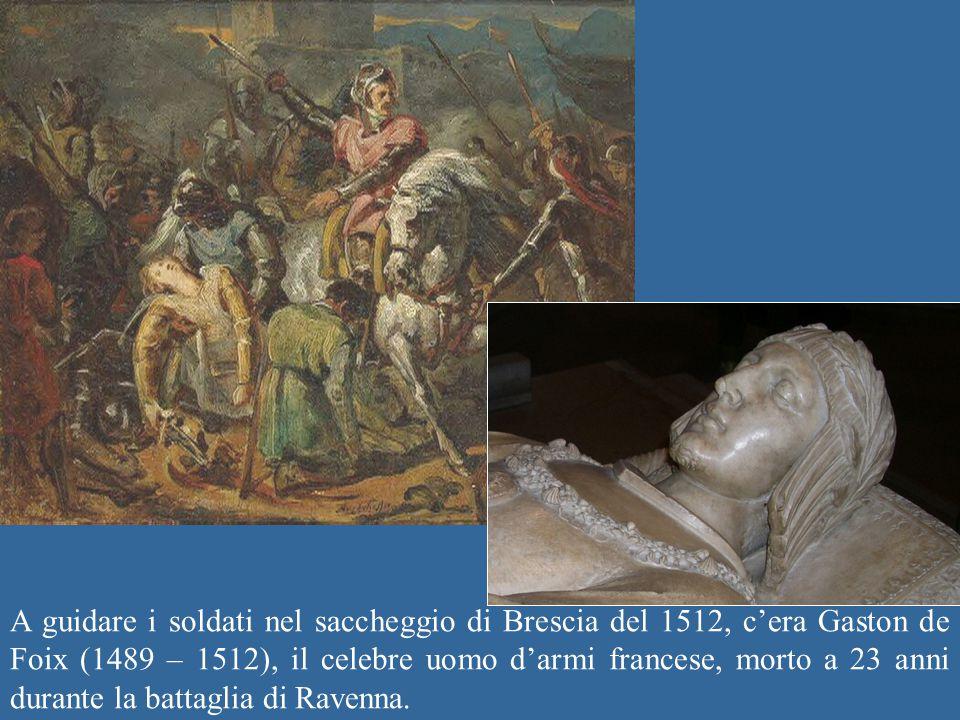 A guidare i soldati nel saccheggio di Brescia del 1512, c'era Gaston de Foix (1489 – 1512), il celebre uomo d'armi francese, morto a 23 anni durante la battaglia di Ravenna.