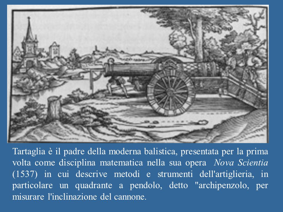 Tartaglia è il padre della moderna balistica, presentata per la prima volta come disciplina matematica nella sua opera Nova Scientia (1537) in cui descrive metodi e strumenti dell artiglieria, in particolare un quadrante a pendolo, detto archipenzolo, per misurare l inclinazione del cannone.