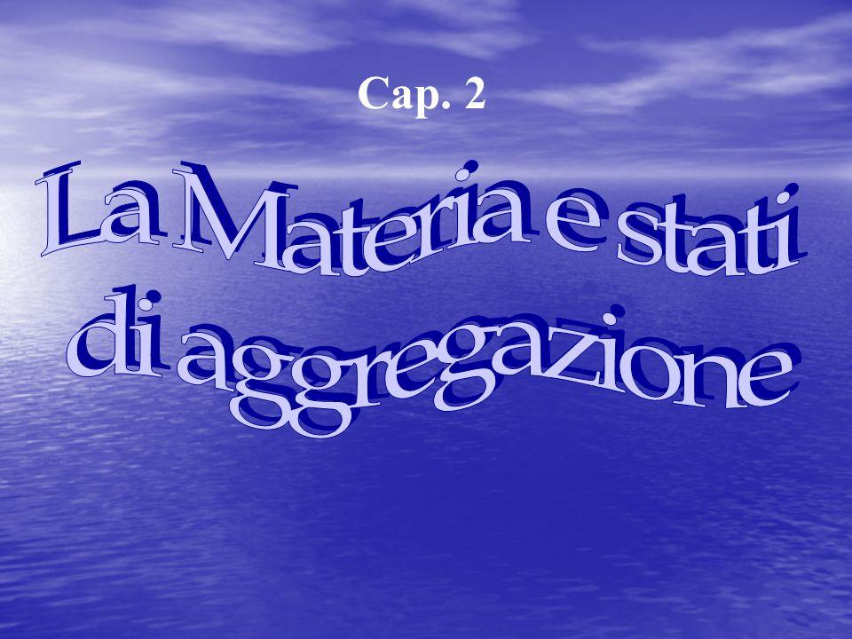 Cap. 2 La Materia e stati di aggregazione