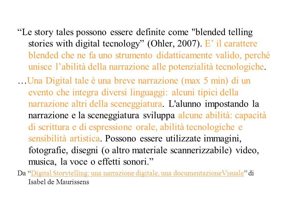 Le story tales possono essere definite come blended telling stories with digital tecnology (Ohler, 2007). E' il carattere blended che ne fa uno strumento didatticamente valido, perché unisce l'abilità della narrazione alle potenzialità tecnologiche.