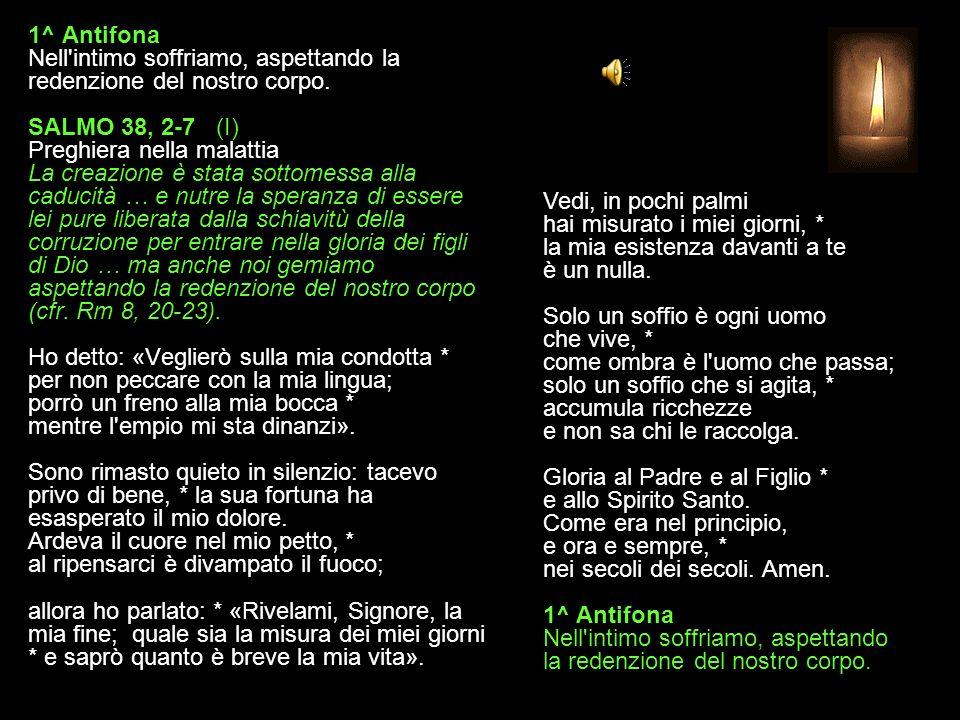 1^ Antifona Nell intimo soffriamo, aspettando la redenzione del nostro corpo. SALMO 38, 2-7 (I) Preghiera nella malattia La creazione è stata sottomessa alla caducità … e nutre la speranza di essere lei pure liberata dalla schiavitù della corruzione per entrare nella gloria dei figli di Dio … ma anche noi gemiamo aspettando la redenzione del nostro corpo (cfr. Rm 8, 20-23). Ho detto: «Veglierò sulla mia condotta * per non peccare con la mia lingua; porrò un freno alla mia bocca * mentre l empio mi sta dinanzi». Sono rimasto quieto in silenzio: tacevo privo di bene, * la sua fortuna ha esasperato il mio dolore. Ardeva il cuore nel mio petto, * al ripensarci è divampato il fuoco; allora ho parlato: * «Rivelami, Signore, la mia fine; quale sia la misura dei miei giorni * e saprò quanto è breve la mia vita».