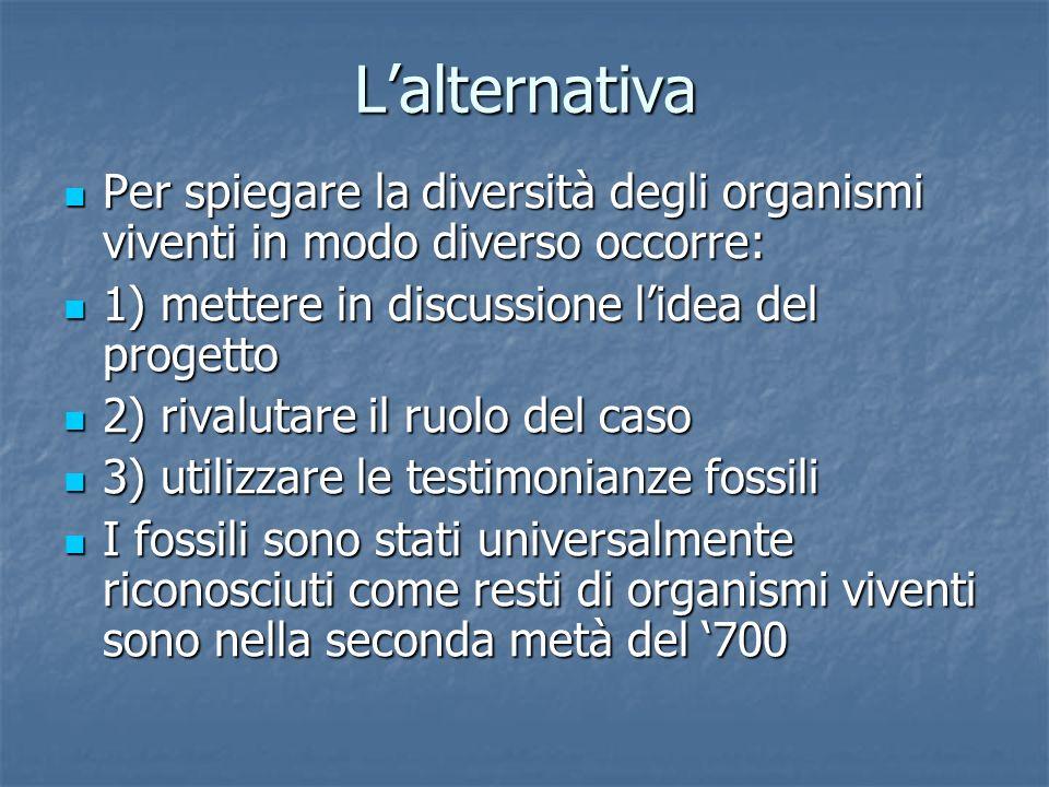 L'alternativa Per spiegare la diversità degli organismi viventi in modo diverso occorre: 1) mettere in discussione l'idea del progetto.