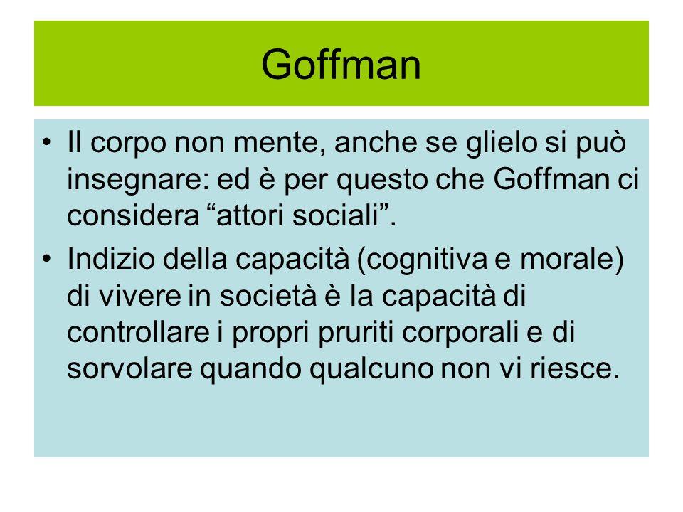Goffman Il corpo non mente, anche se glielo si può insegnare: ed è per questo che Goffman ci considera attori sociali .