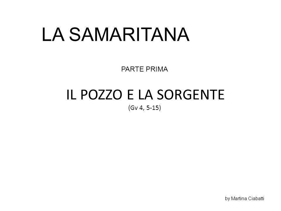 LA SAMARITANA IL POZZO E LA SORGENTE PARTE PRIMA (Gv 4, 5-15)
