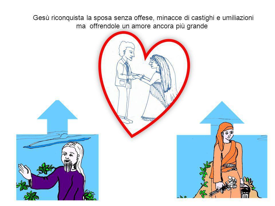Gesù riconquista la sposa senza offese, minacce di castighi e umiliazioni ma offrendole un amore ancora più grande