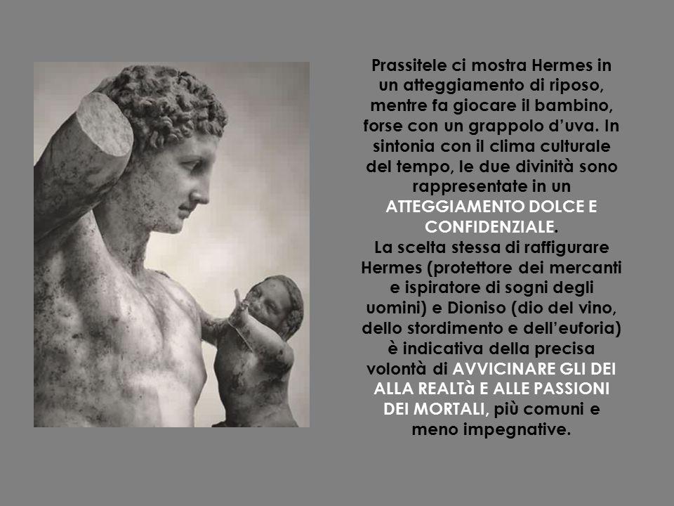 Prassitele ci mostra Hermes in un atteggiamento di riposo, mentre fa giocare il bambino, forse con un grappolo d'uva. In sintonia con il clima culturale del tempo, le due divinità sono rappresentate in un ATTEGGIAMENTO DOLCE E CONFIDENZIALE.
