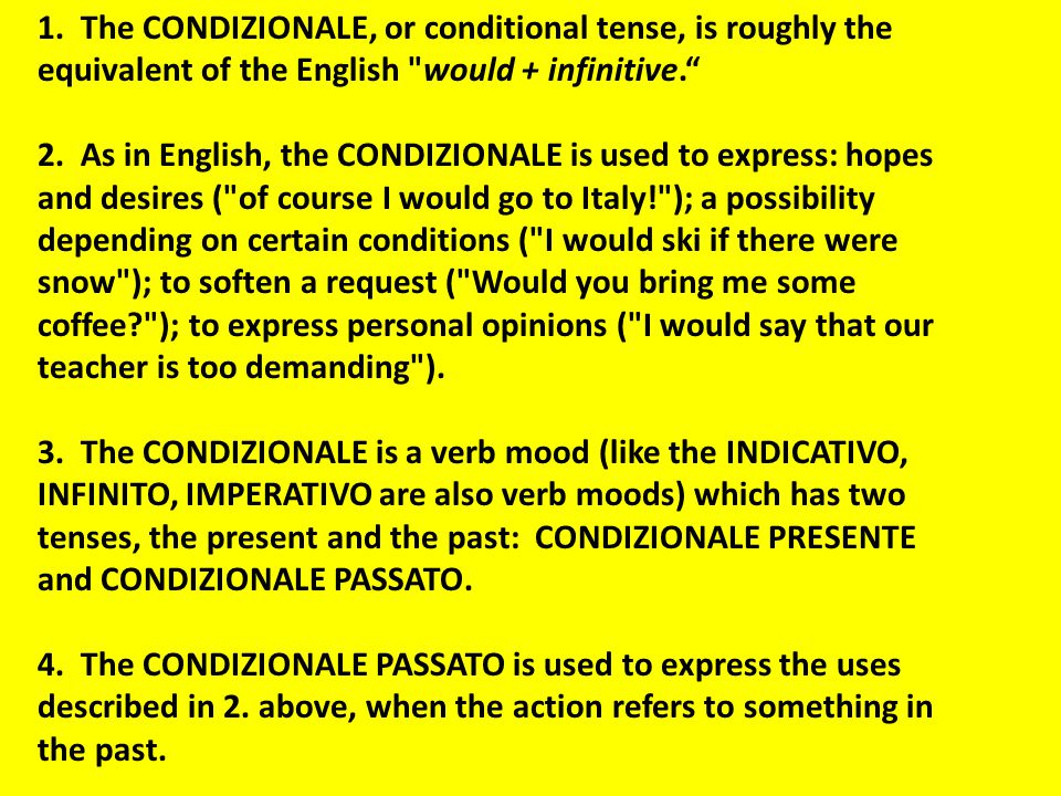1. The CONDIZIONALE, or conditional tense, is roughly the equivalent of the English would + infinitive.