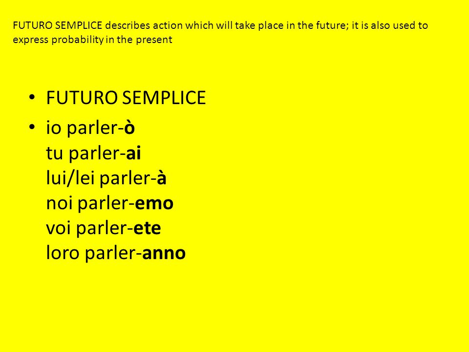 FUTURO SEMPLICE describes action which will take place in the future; it is also used to express probability in the present