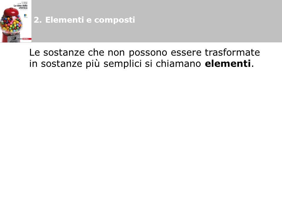 2. Elementi e composti Le sostanze che non possono essere trasformate in sostanze più semplici si chiamano elementi.