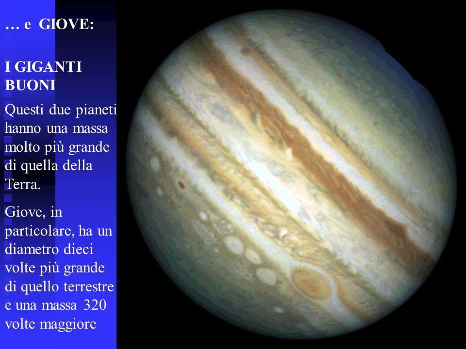 … e GIOVE:I GIGANTI BUONI. Questi due pianeti hanno una massa molto più grande di quella della Terra.